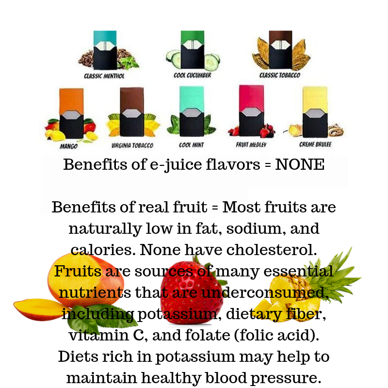 JUUL pods in different flavors Benefits of e-juice flavors = NONE. Real Mango Strawberry Pineapple Benefits of real fruit = Most fruits are naturally low in fat, sodium, and calories. None have cholesterol. Fruits are sources of many essential nutrients that are underconsumed, including potassium, dietary fiber, vitamin C, and folate (folic acid). Diest rich in potassium may help to maintain healthy blood pressure.
