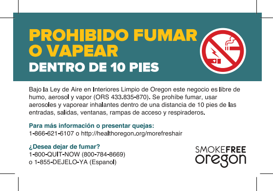 No smoking or vaping within 10 feet. Oregon's Indoor Clean Air Act (ORS 433.835-870) Smoking, aerosolizing or vaporizing of inhalants is not allowed within 10 feet of building entrances, exits, windows, accessibility ramps air intake vents. Information and complaints: 1-866-621-6107 Want to quit smoking? 1-800-QUIT-NOW