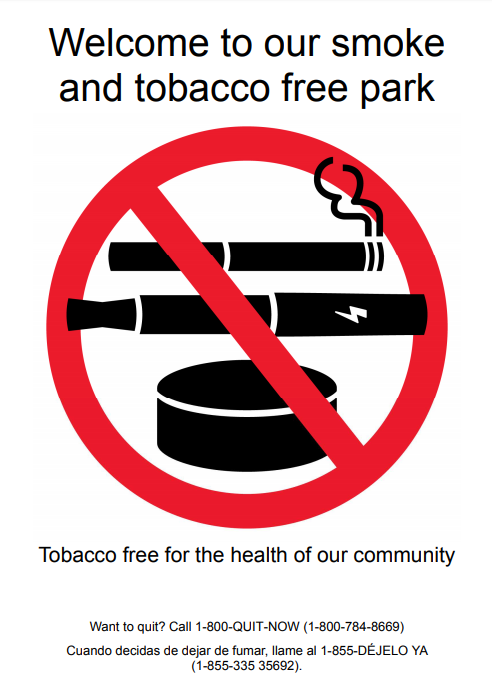 Welcome to our smoke and tobacco free park. Tobacco free for the health of our community. Cigarette, vape, smokeless tobacco canister red NO symbol Want to quit? 1-800-QUIT-NOW