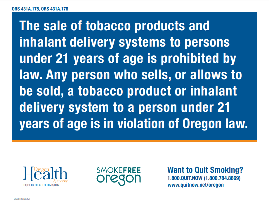 The sale of tobacco products and inhalant delivery systems to persons under 21 years of age is prohibited by law. Any person who sells to a person under 21 years of age is in violation of Oregon law. Want to Quit Smoking? 1.800.QUIT.NOW