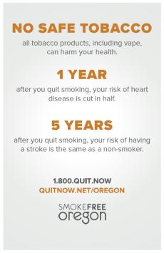 No safe tobacco All tobacco products, including vape, can harm your health. 1 year after you quit smoking, your risk of heart disease is cut in half 5 years after you quit smoking, your risk of having a stroke is the same as a non-smoker 1.800.QUIT.NOW