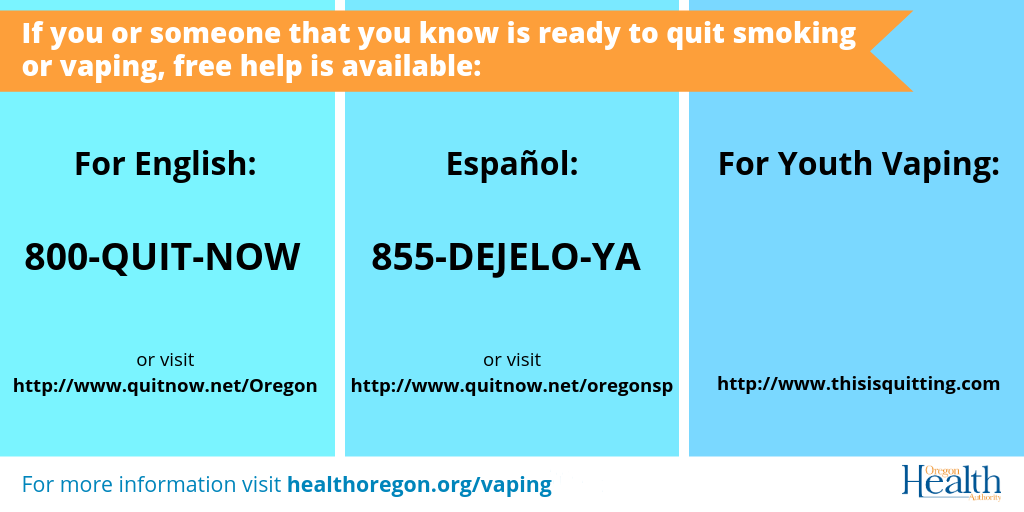 If you or someone you know is ready to quit smoking or vaping, free help is available: English 800-QUIT-NOW quitnow.net/Oregon Spanish 855-DEJELO-YA quitnow.net/Oregonsp Youth thisisquitting.com