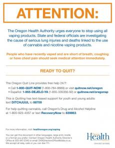 Attention: The Oregon Health Authority urges everyone to stop using all vaping products. State and federal officials are investigating the cause of serious lung injuries and deaths linked to the use of cannabis and nicotine vaping products. Oregon Quitline 1-800-QUIT-Now and 1-855-DEJELO-YA. For help quitting cannabis: 1-800-923-4357