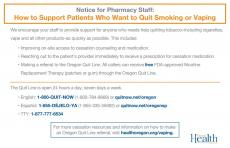 Notice for Pharmacy Staff: How to Support Patients Who Want to Quit Smoking or Vaping. This includes improving on-site access to cessation counseling and medication, reaching out to the patient's provider immediately to receive a prescription for cessation medication, making a referral to the Oregon Quit Line. All callers can receive free FDA-approved Nicotine Replacement Therapy (patches or gum) through the Oregon Quit Line 1-800-QUIT-NOW or 1-855-DEJELO-YA