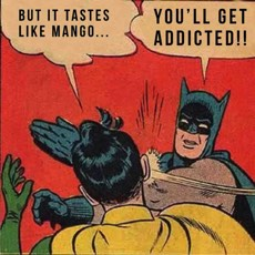"Meme format. Robin says ""But it tastes like mango..."" and Batman slaps Robin saying ""You'll get addicted!!"""