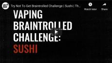Vaping Braintrolled Challenge: Sushi