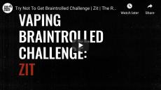 Vaping Braintrolled Challenge: Zit