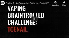 Vaping Braintrolled Challenge: Toenail