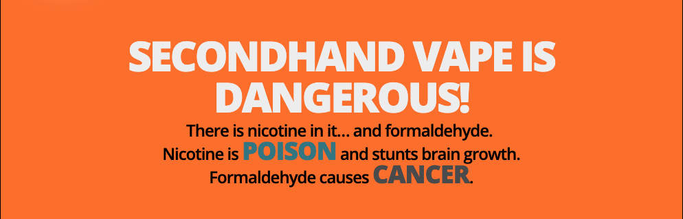 Secondhand vape is dangerous! There is nicotine in it…and formaldehyde. Nicotine is poison and stunts brain growth. Formaldehyde causes cancer. poison and cancer are highlighted