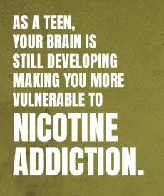 As a teen, your brain is still developing making you more vulnerable to nicotine addiction.