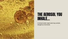 The aerosol you inhale...is not just water vapor and may contain dangerous chemicals. Air bubbles in yellow-tinted liquid