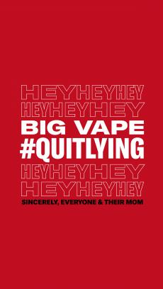 Heyheyheyheyheyhey Big Vape #Quitlying Heyheyheyheyheyhey Sincerely, everyone & their mom. Big Vape #quitlying sincerely, everyone & their mom are highlighted