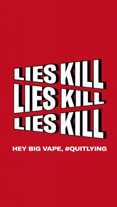 Lies kill lies kill lies kill Hey Big Vape, #quitlying
