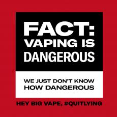 Vaping is dangerous. We just don't know how dangerous. Hey big vape, #QuitLying.